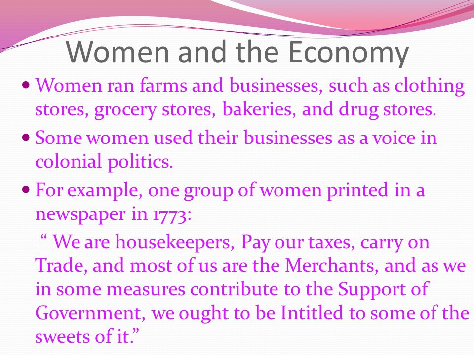 Women and the Economy Women ran farms and businesses, such as clothing stores, grocery stores, bakeries, and drug stores.