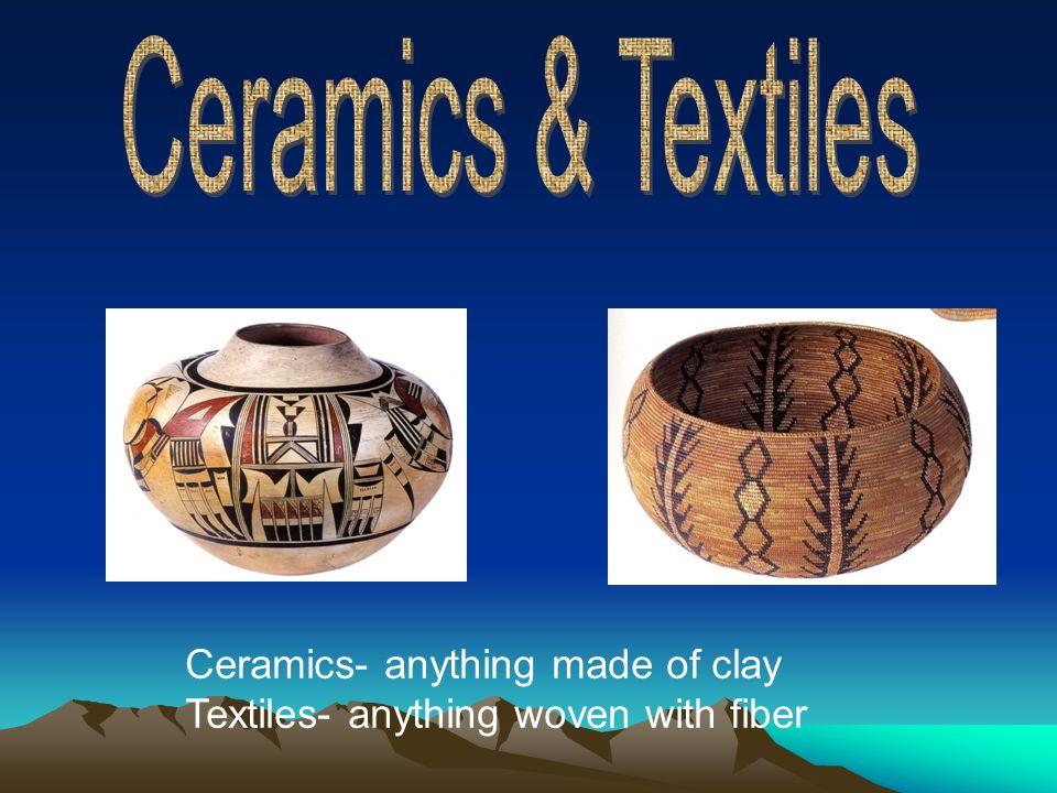 Ceramics & Textiles Ceramics- anything made of clay
