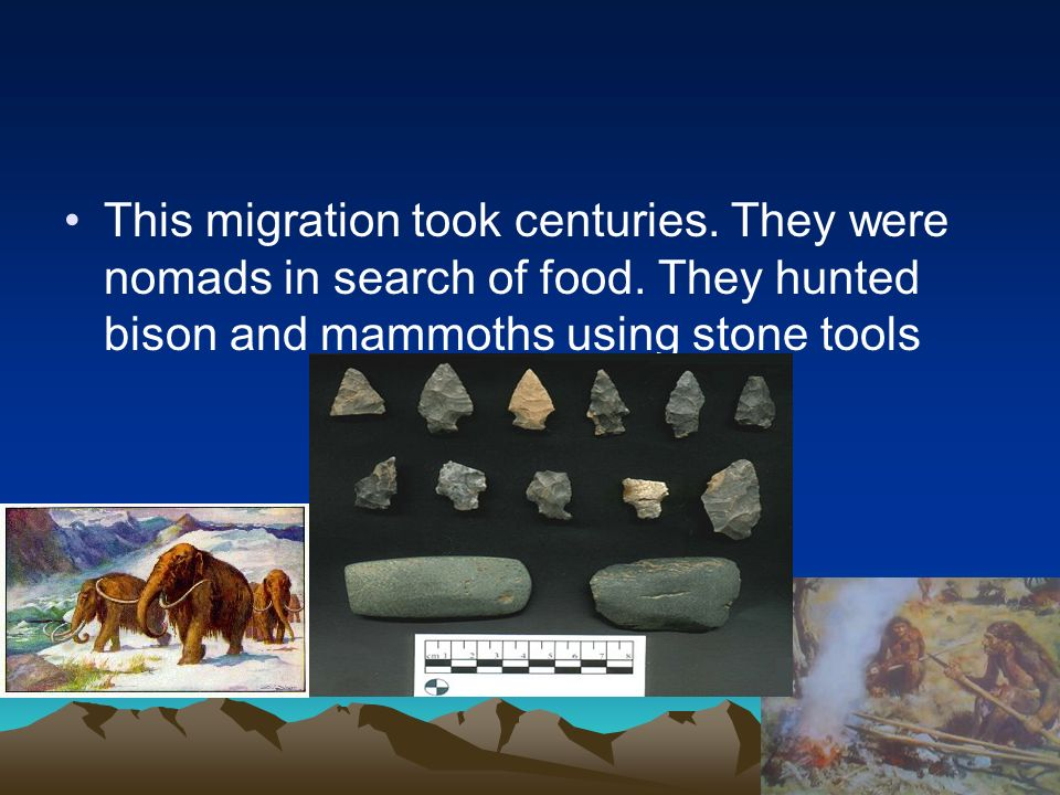 This migration took centuries. They were nomads in search of food