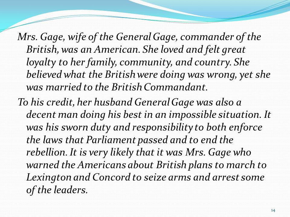 Mrs. Gage, wife of the General Gage, commander of the British, was an American. She loved and felt great loyalty to her family, community, and country. She believed what the British were doing was wrong, yet she was married to the British Commandant. To his credit, her husband General Gage was also a decent man doing his best in an impossible situation. It was his sworn duty and responsibility to both enforce the laws that Parliament passed and to end the rebellion. It is very likely that it was Mrs. Gage who warned the Americans about British plans to march to Lexington and Concord to seize arms and arrest some of the leaders.