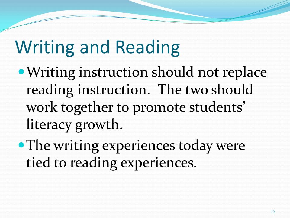 Writing and Reading Writing instruction should not replace reading instruction. The two should work together to promote students' literacy growth.