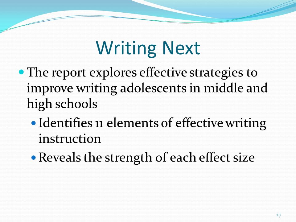 Writing Next The report explores effective strategies to improve writing adolescents in middle and high schools.