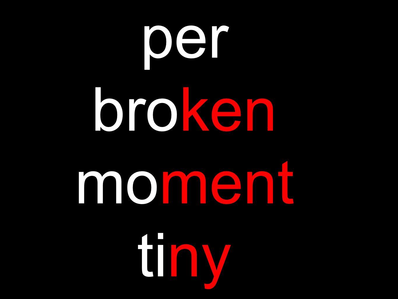 per broken moment tiny