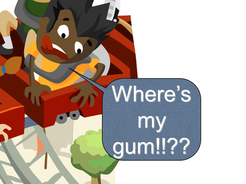 Where's my gum!!