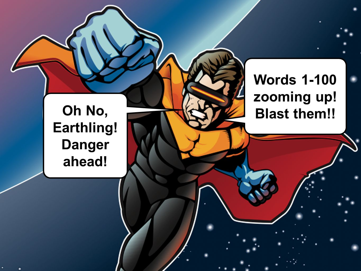 Words 1-100 zooming up! Blast them!! Oh No, Earthling! Danger ahead!
