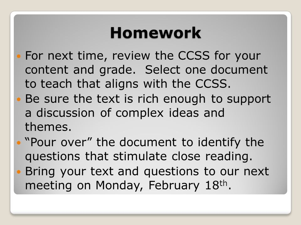 Homework For next time, review the CCSS for your content and grade. Select one document to teach that aligns with the CCSS.