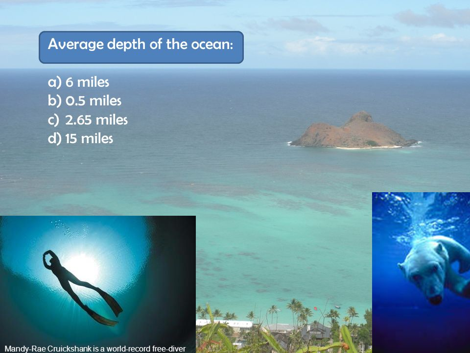 Average depth of the ocean: 6 miles 0.5 miles 2.65 miles 15 miles