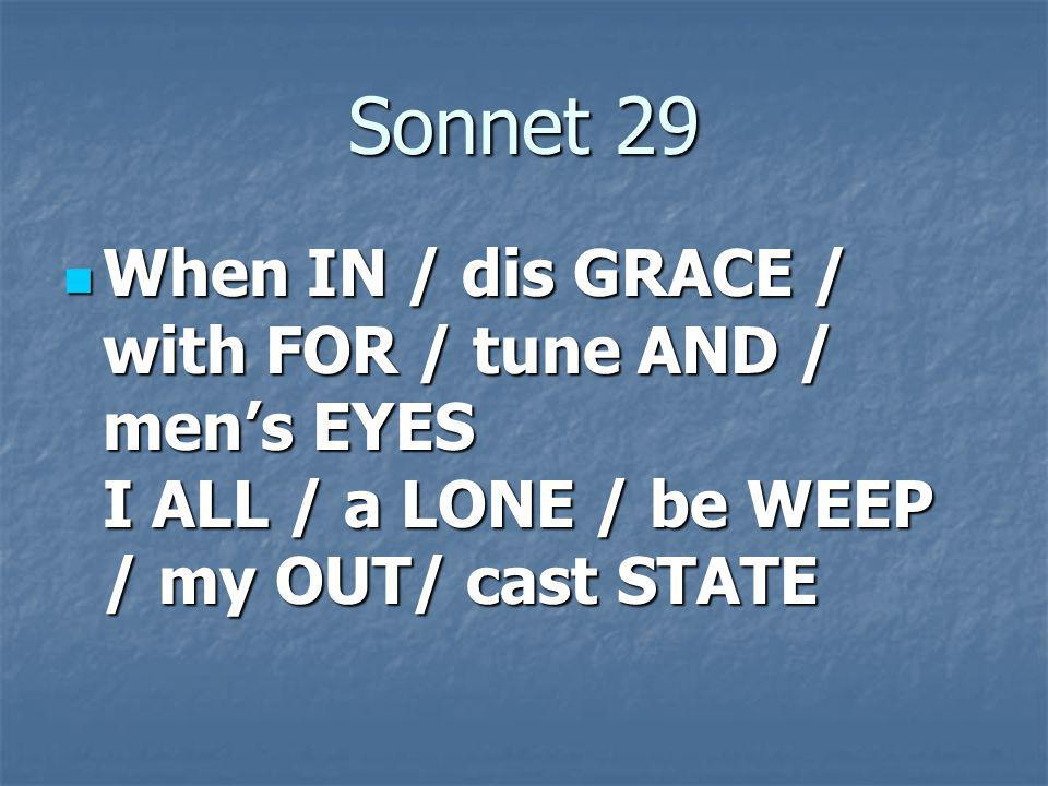 Sonnet 29 When IN / dis GRACE / with FOR / tune AND / men's EYES I ALL / a LONE / be WEEP / my OUT/ cast STATE.