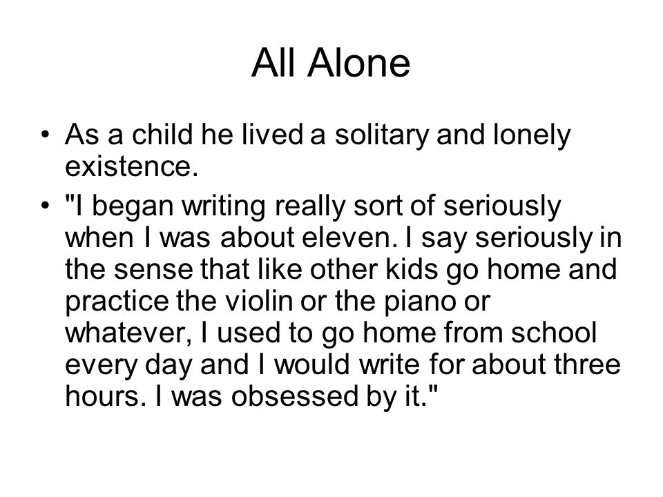 All Alone As a child he lived a solitary and lonely existence.