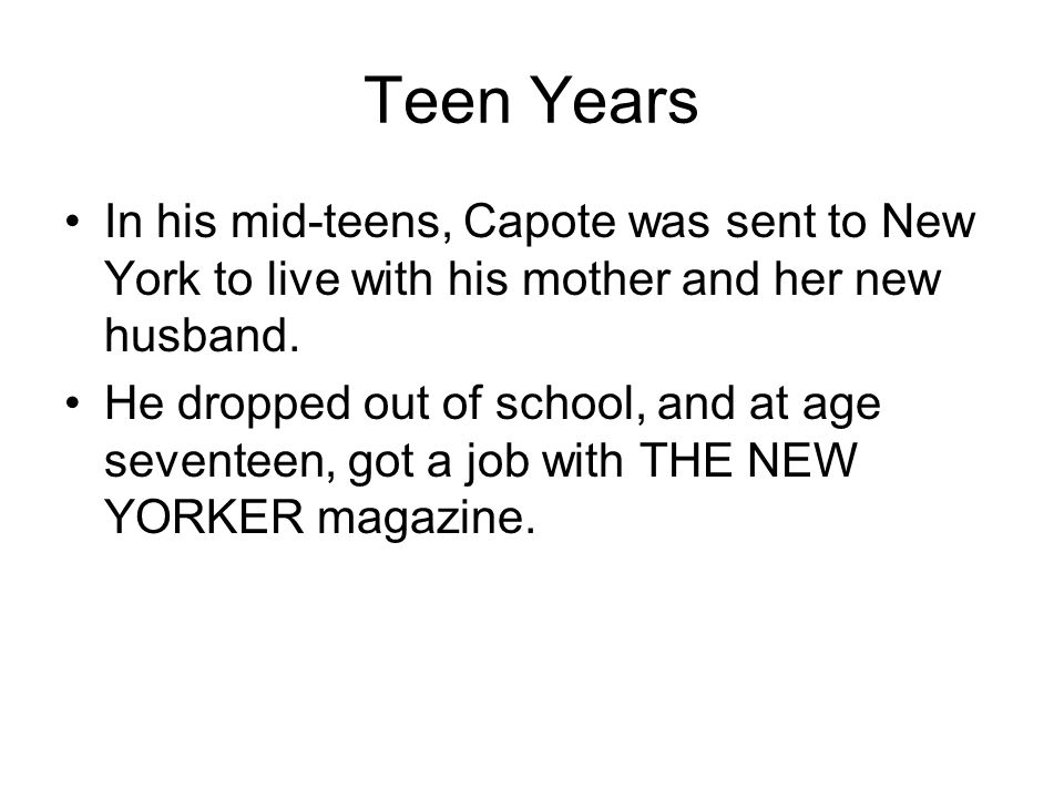 Teen Years In his mid-teens, Capote was sent to New York to live with his mother and her new husband.