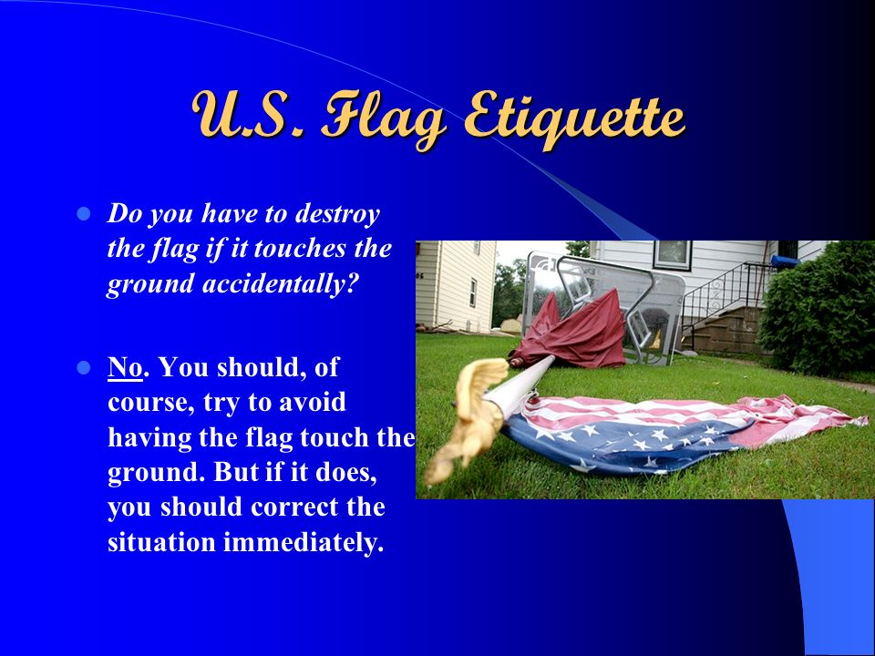 U.S. Flag Etiquette Do you have to destroy the flag if it touches the ground accidentally