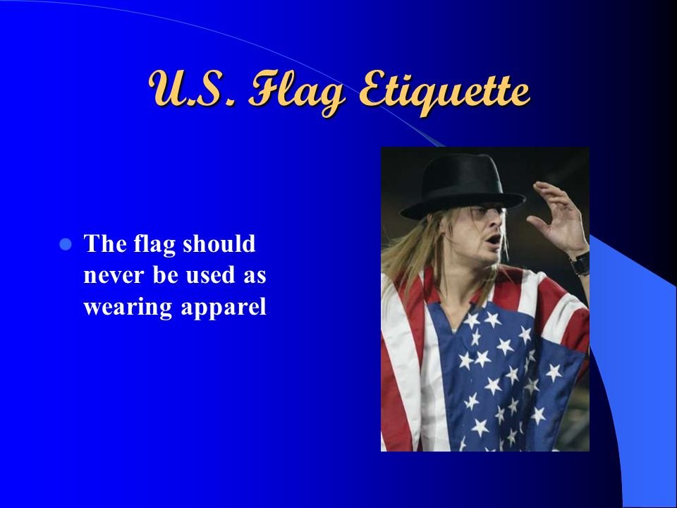 U.S. Flag Etiquette The flag should never be used as wearing apparel