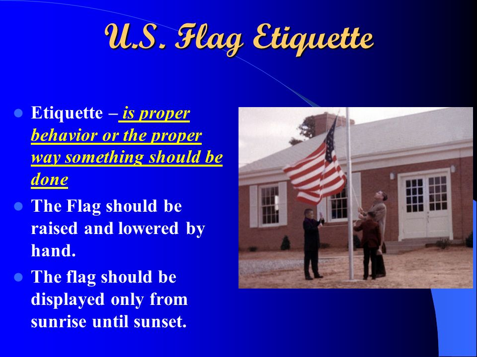 U.S. Flag Etiquette Etiquette – is proper behavior or the proper way something should be done. The Flag should be raised and lowered by hand.