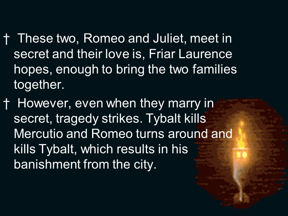 These two, Romeo and Juliet, meet in secret and their love is, Friar Laurence hopes, enough to bring the two families together.