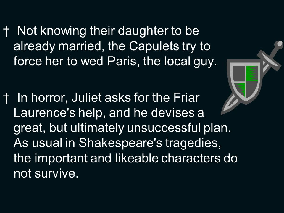 Not knowing their daughter to be already married, the Capulets try to force her to wed Paris, the local guy.