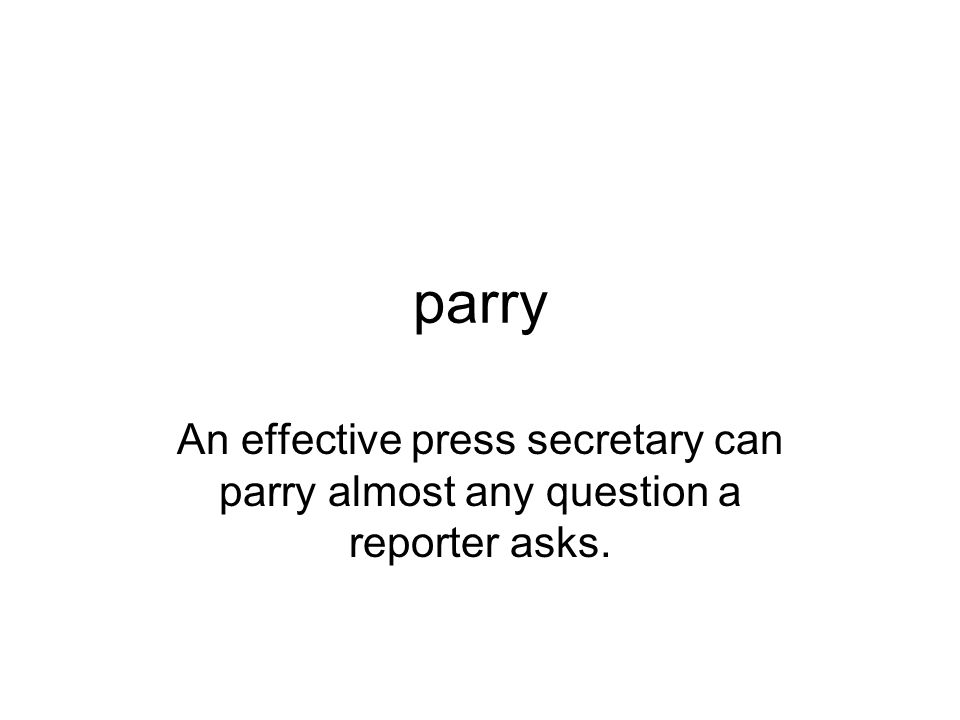 parry An effective press secretary can parry almost any question a reporter asks.