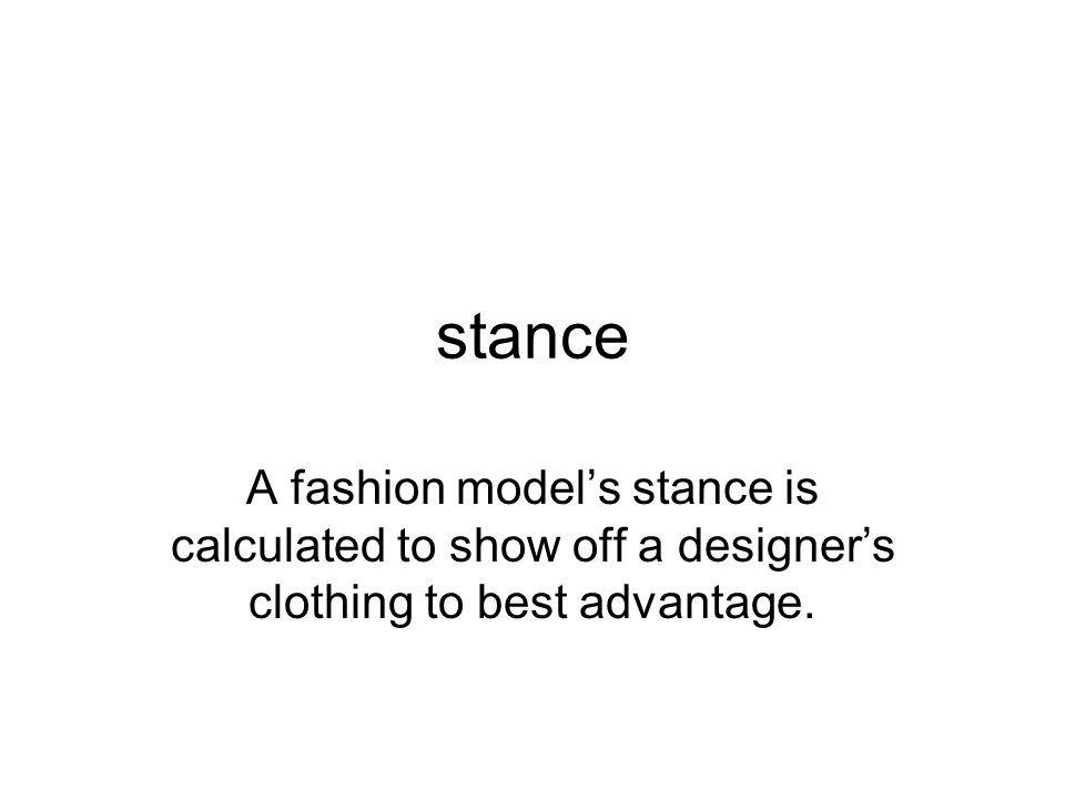 stance A fashion model's stance is calculated to show off a designer's clothing to best advantage.