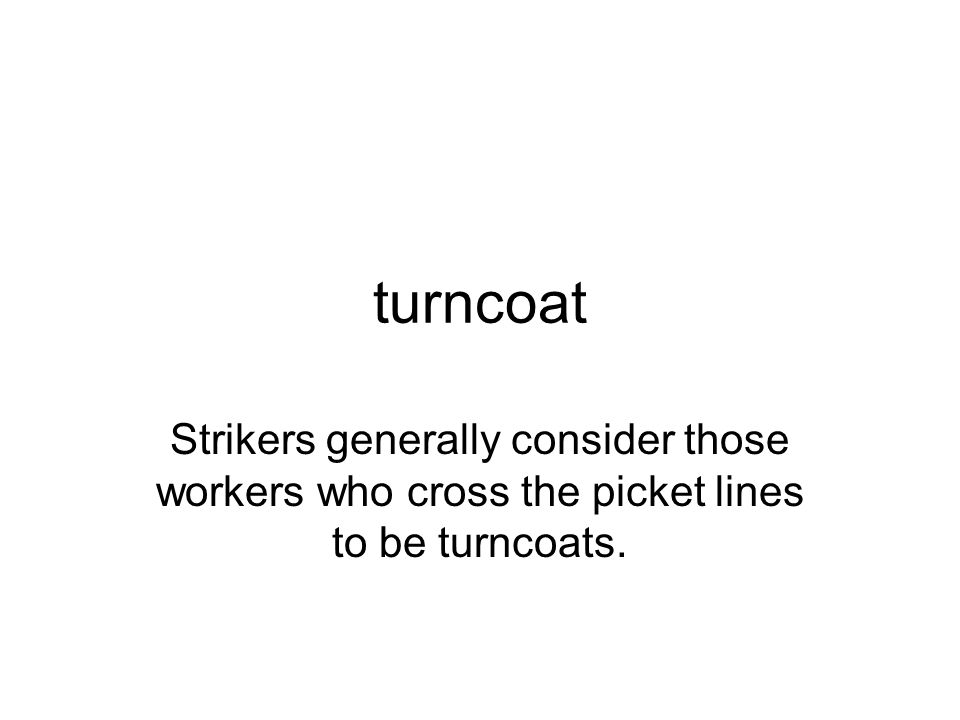 turncoat Strikers generally consider those workers who cross the picket lines to be turncoats.