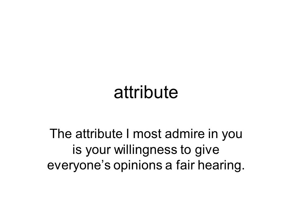 attribute The attribute I most admire in you is your willingness to give everyone's opinions a fair hearing.