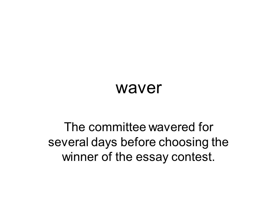 waver The committee wavered for several days before choosing the winner of the essay contest.