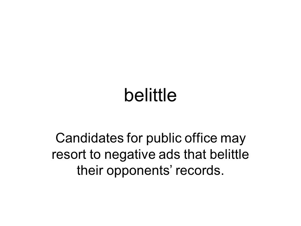 belittle Candidates for public office may resort to negative ads that belittle their opponents' records.
