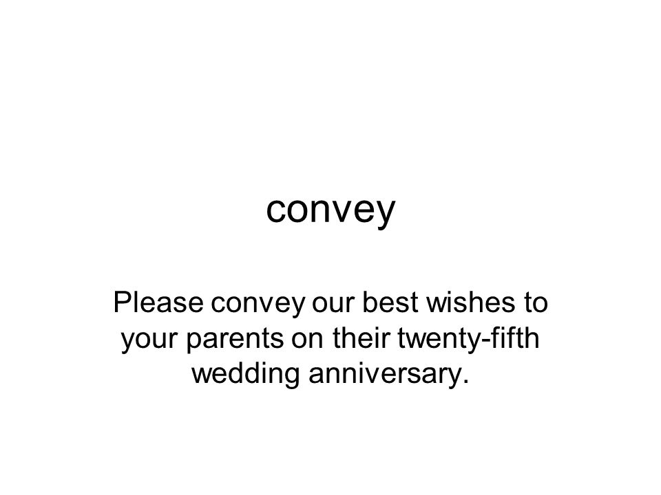 convey Please convey our best wishes to your parents on their twenty-fifth wedding anniversary.