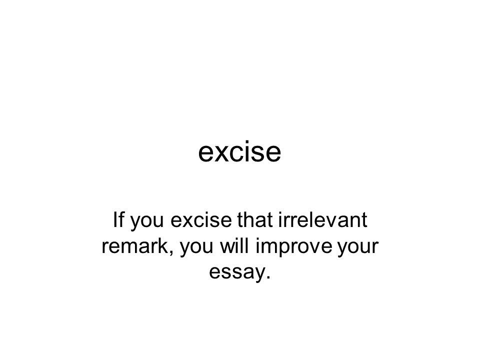 If you excise that irrelevant remark, you will improve your essay.