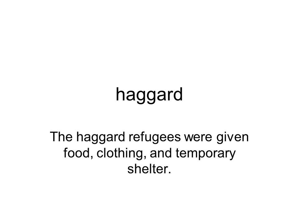 The haggard refugees were given food, clothing, and temporary shelter.