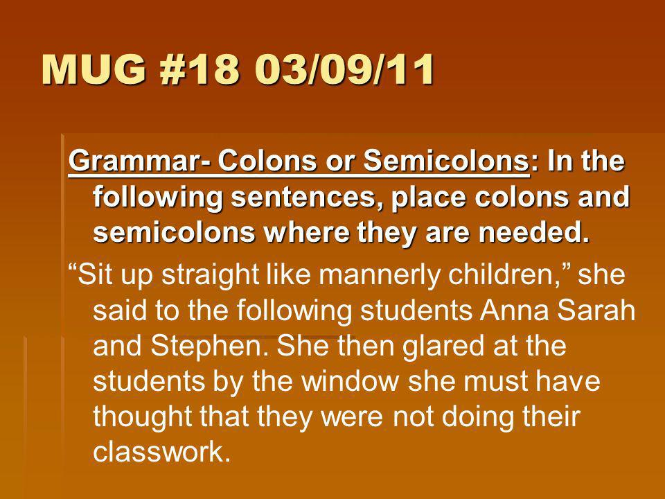 MUG #18 03/09/11 Grammar- Colons or Semicolons: In the following sentences, place colons and semicolons where they are needed.