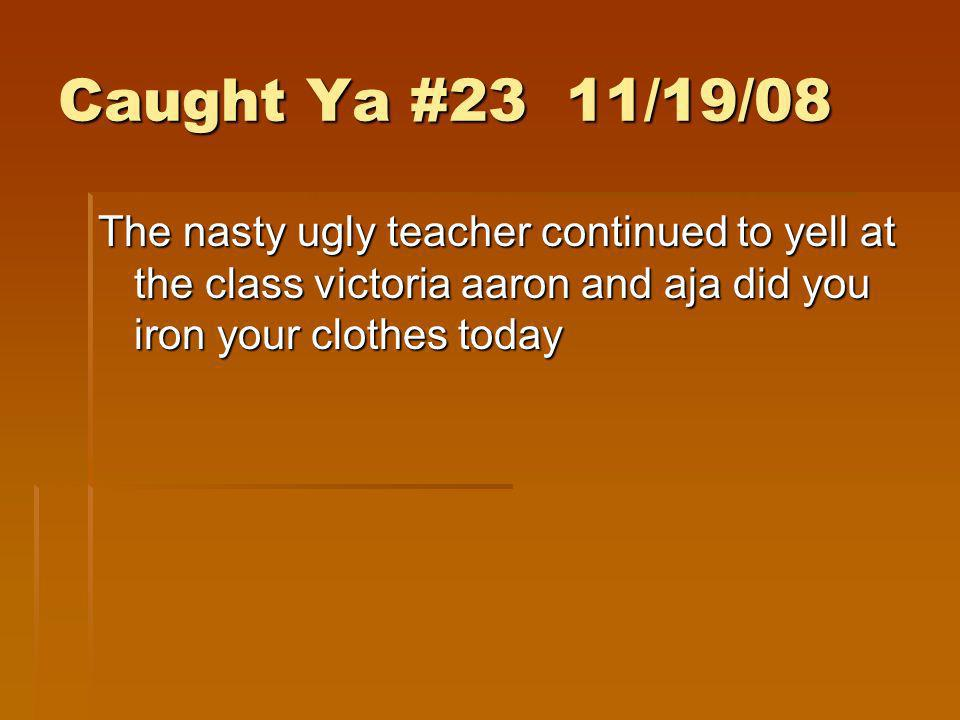 Caught Ya #23 11/19/08The nasty ugly teacher continued to yell at the class victoria aaron and aja did you iron your clothes today.