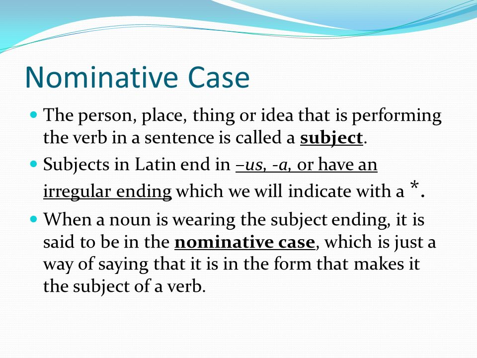 Nominative Case The person, place, thing or idea that is performing the verb in a sentence is called a subject.