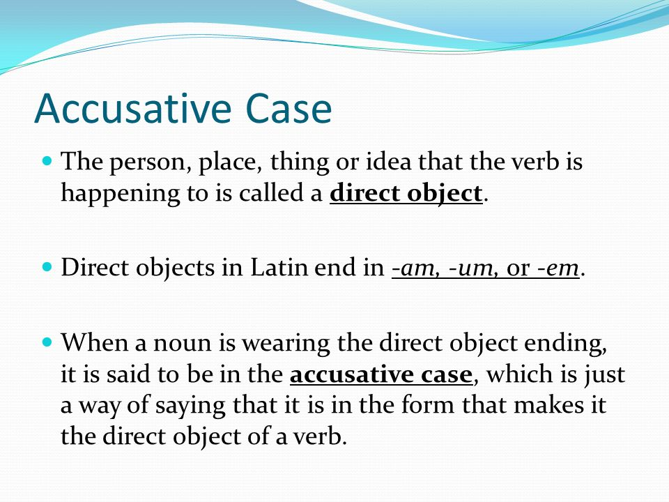 Accusative Case The person, place, thing or idea that the verb is happening to is called a direct object.