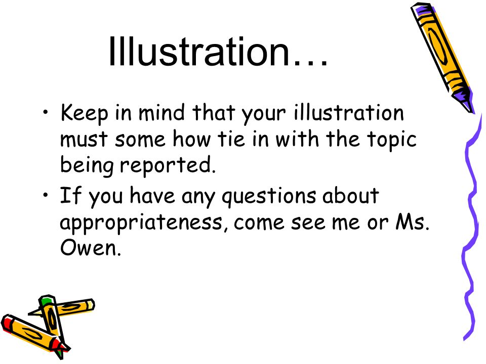 Illustration… Keep in mind that your illustration must some how tie in with the topic being reported.