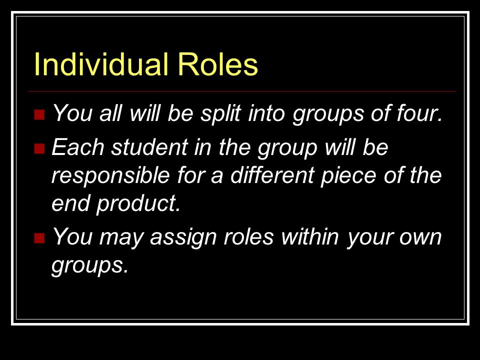 Individual Roles You all will be split into groups of four.