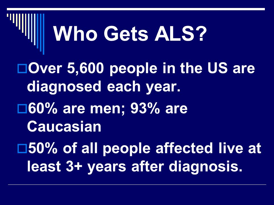 Who Gets ALS Over 5,600 people in the US are diagnosed each year.