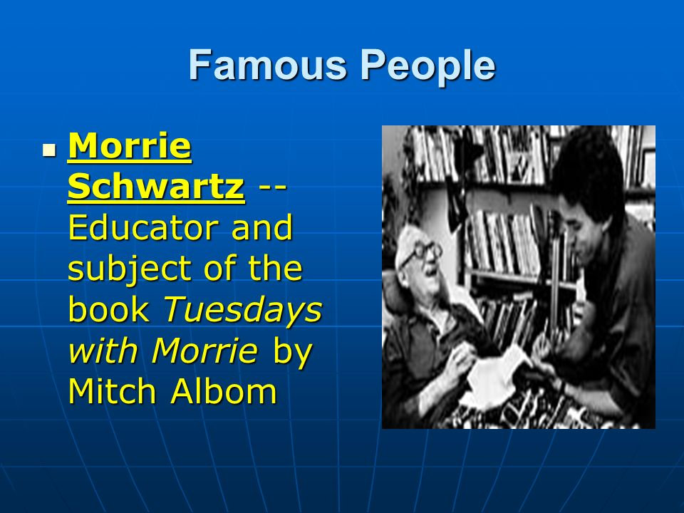 Famous People Morrie Schwartz -- Educator and subject of the book Tuesdays with Morrie by Mitch Albom.