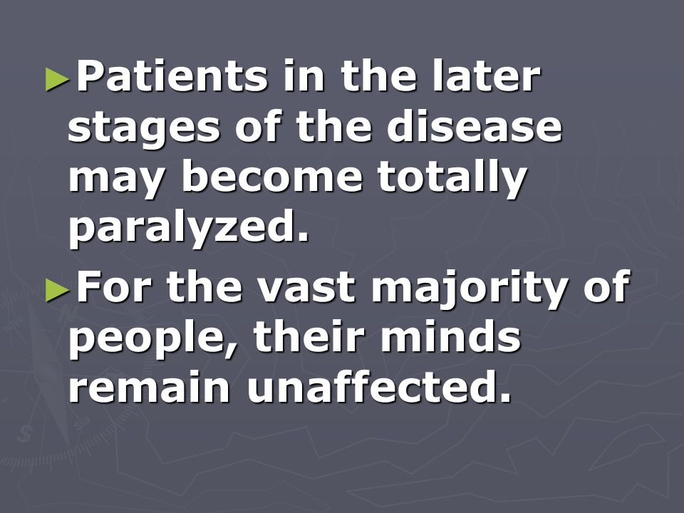 Patients in the later stages of the disease may become totally paralyzed.