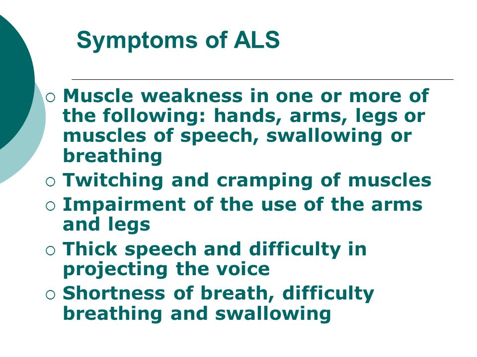 Symptoms of ALS Muscle weakness in one or more of the following: hands, arms, legs or muscles of speech, swallowing or breathing.