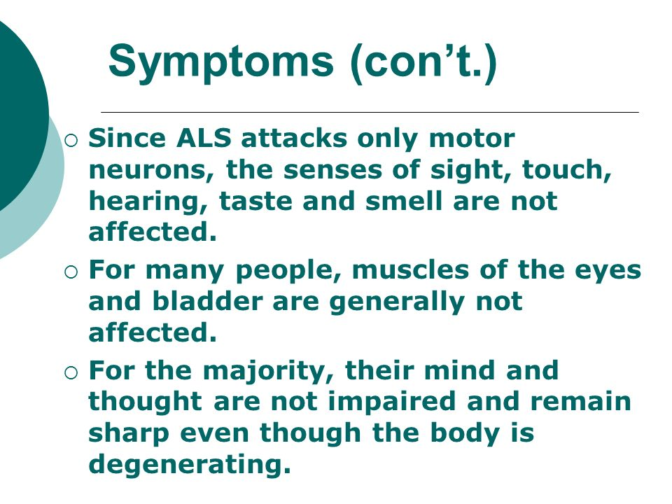 Symptoms (con't.) Since ALS attacks only motor neurons, the senses of sight, touch, hearing, taste and smell are not affected.