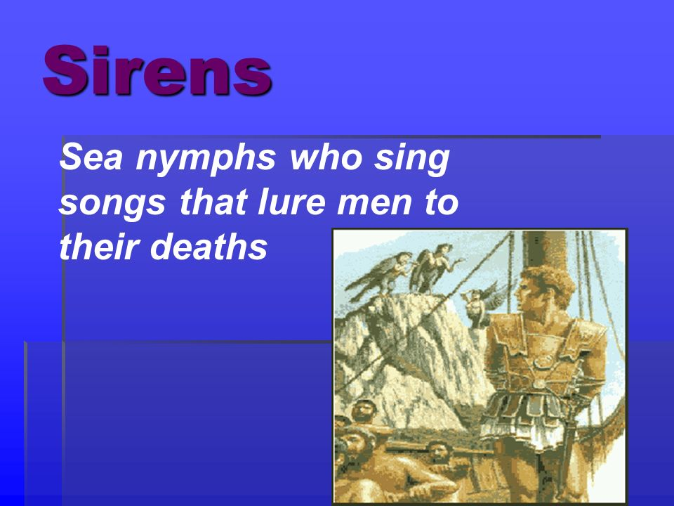 Sirens Sea nymphs who sing songs that lure men to their deaths