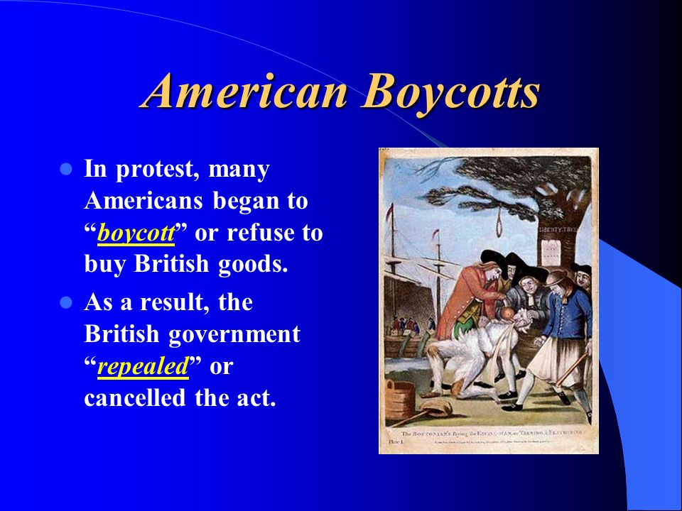 American Boycotts In protest, many Americans began to boycott or refuse to buy British goods.
