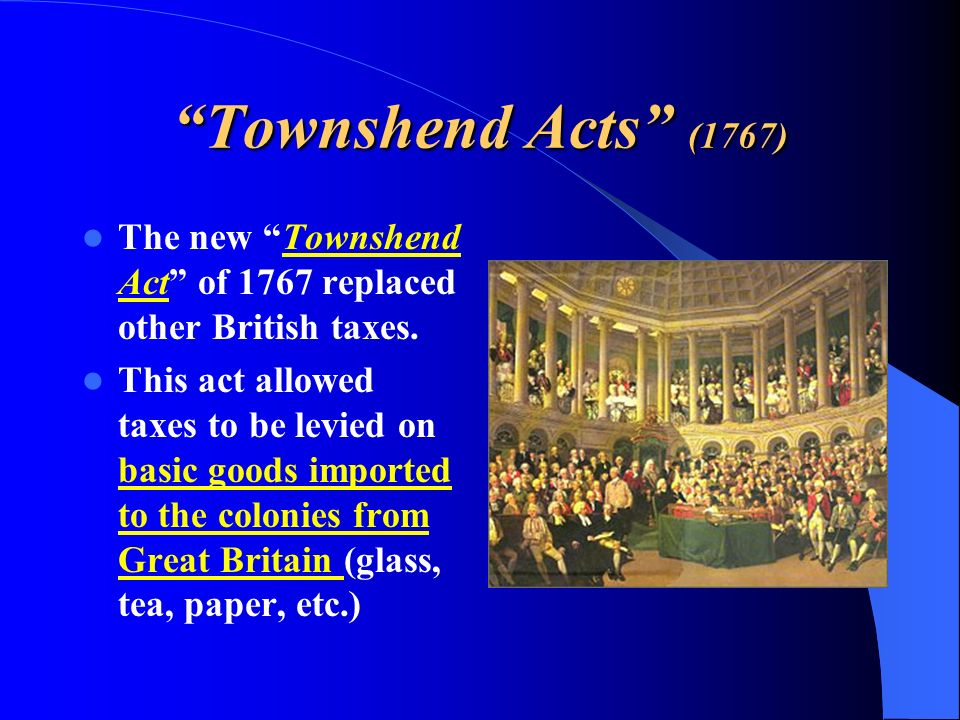 Townshend Acts (1767) The new Townshend Act of 1767 replaced other British taxes.