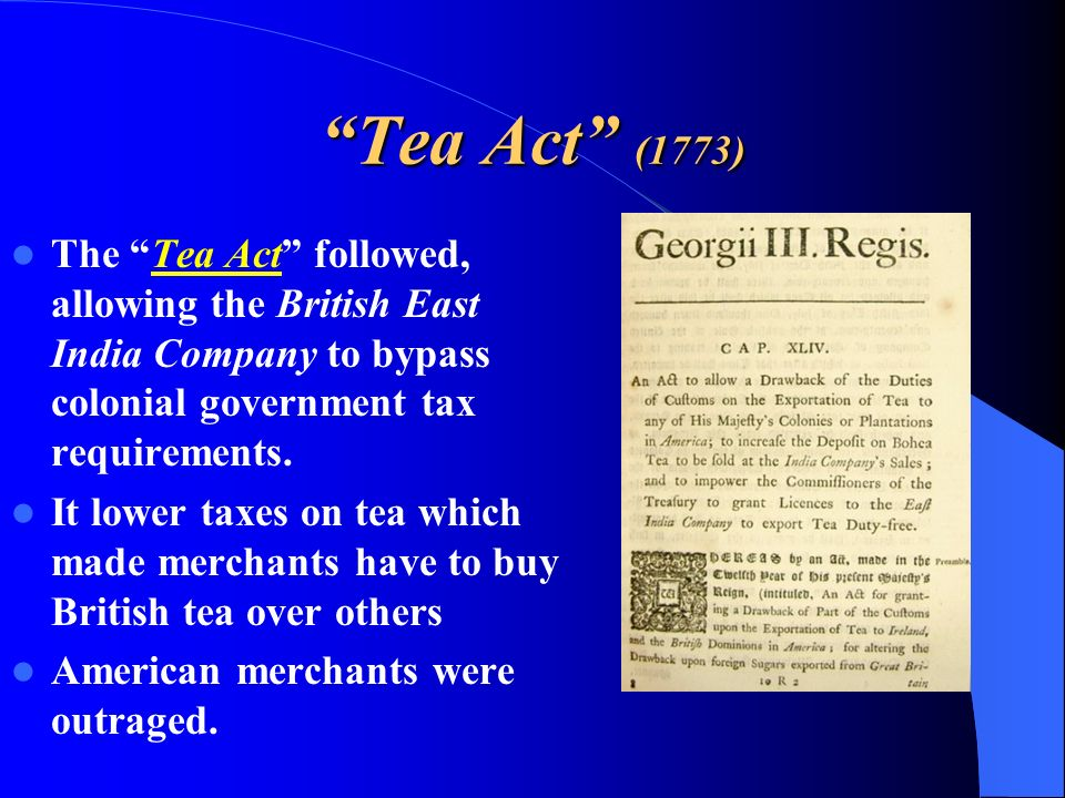 Tea Act (1773) The Tea Act followed, allowing the British East India Company to bypass colonial government tax requirements.