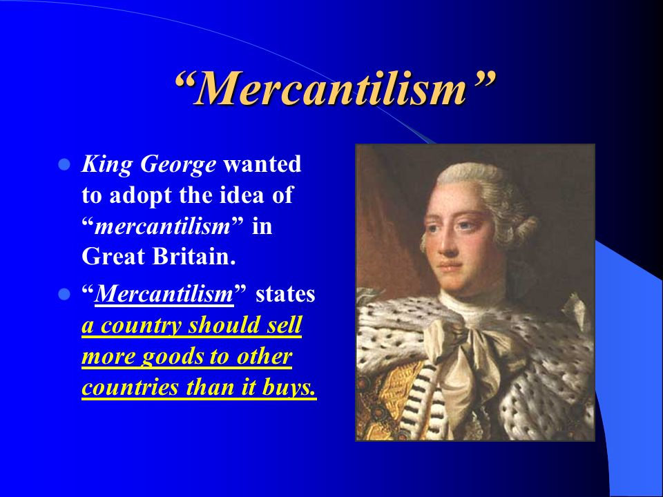 Mercantilism King George wanted to adopt the idea of mercantilism in Great Britain.