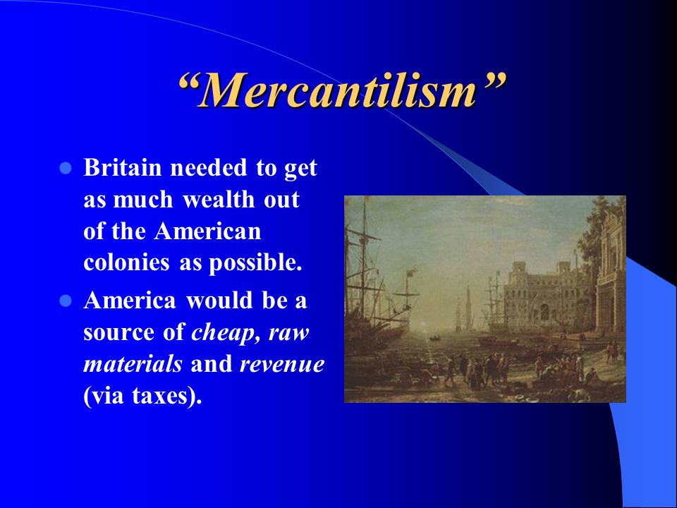 Mercantilism Britain needed to get as much wealth out of the American colonies as possible.