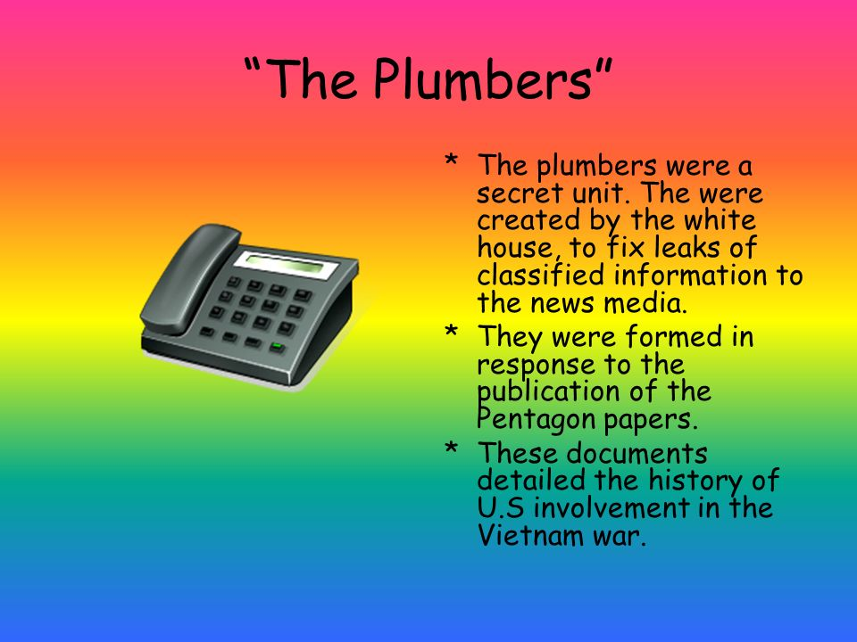 The Plumbers The plumbers were a secret unit. The were created by the white house, to fix leaks of classified information to the news media.