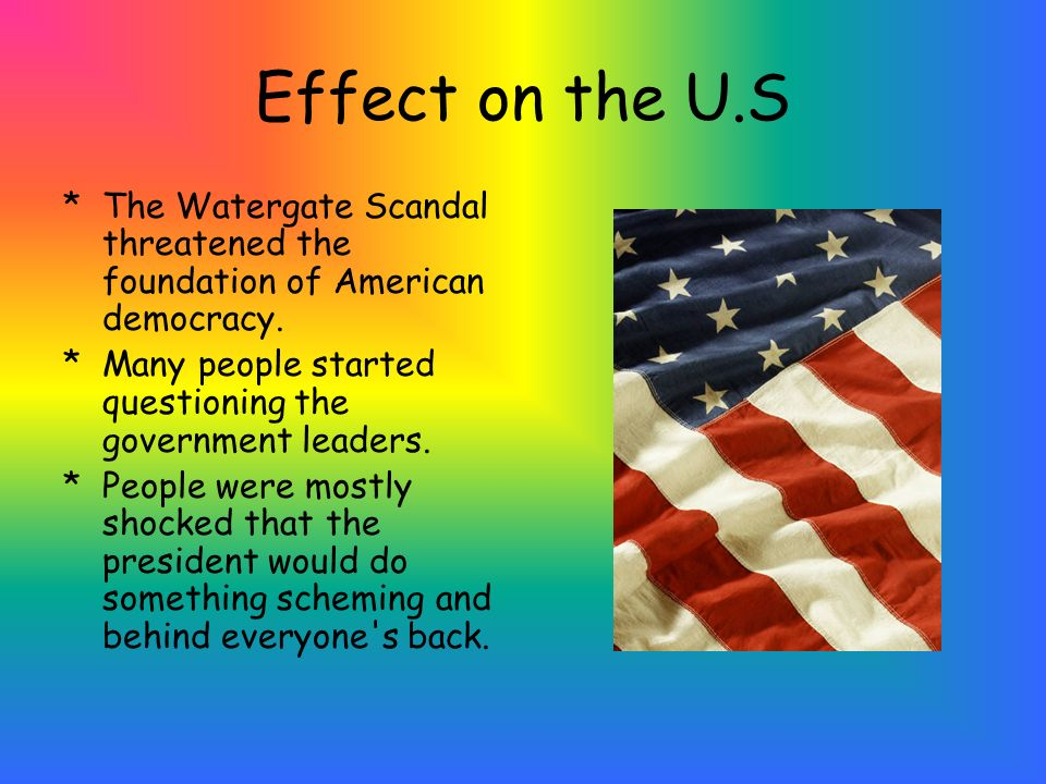 Effect on the U.S The Watergate Scandal threatened the foundation of American democracy. Many people started questioning the government leaders.
