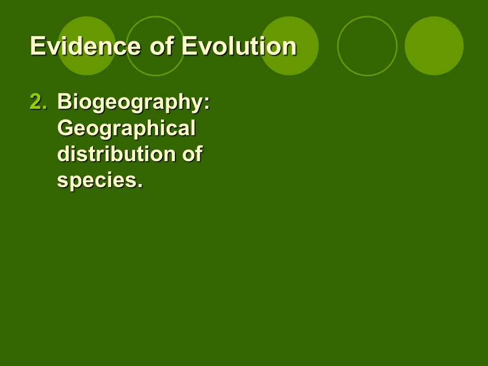 Evidence of Evolution Biogeography: Geographical distribution of species.