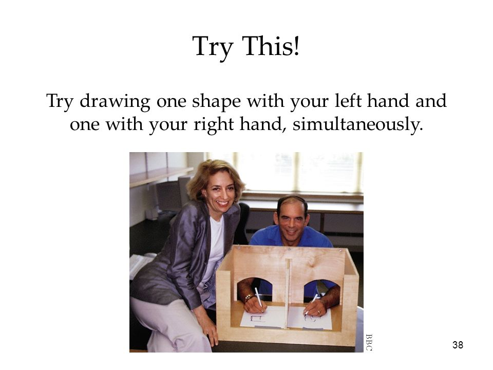 Try This. Try drawing one shape with your left hand and one with your right hand, simultaneously.