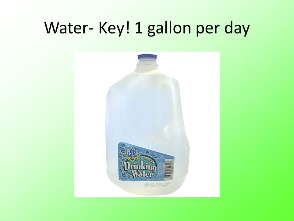 Water- Key! 1 gallon per day